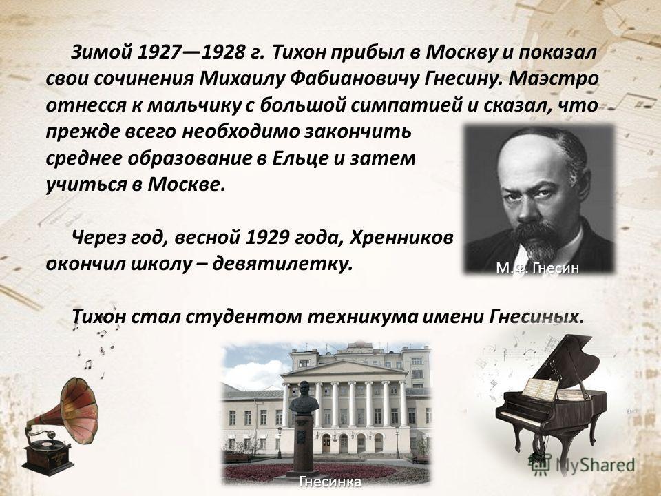 Зимой 19271928 г. Тихон прибыл в Москву и показал свои сочинения Михаилу Фабиановичу Гнесину. Маэстро отнесся к мальчику с большой симпатией и сказал, что прежде всего необходимо закончить среднее образование в Ельце и затем учиться в Москве. Через г