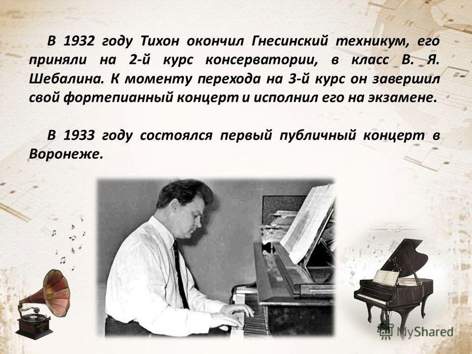 В 1932 году Тихон окончил Гнесинский техникум, его приняли на 2-й курс консерватории, в класс В. Я. Шебалина. К моменту перехода на 3-й курс он завершил свой фортепианный концерт и исполнил его на экзамене. В 1933 году состоялся первый публичный конц