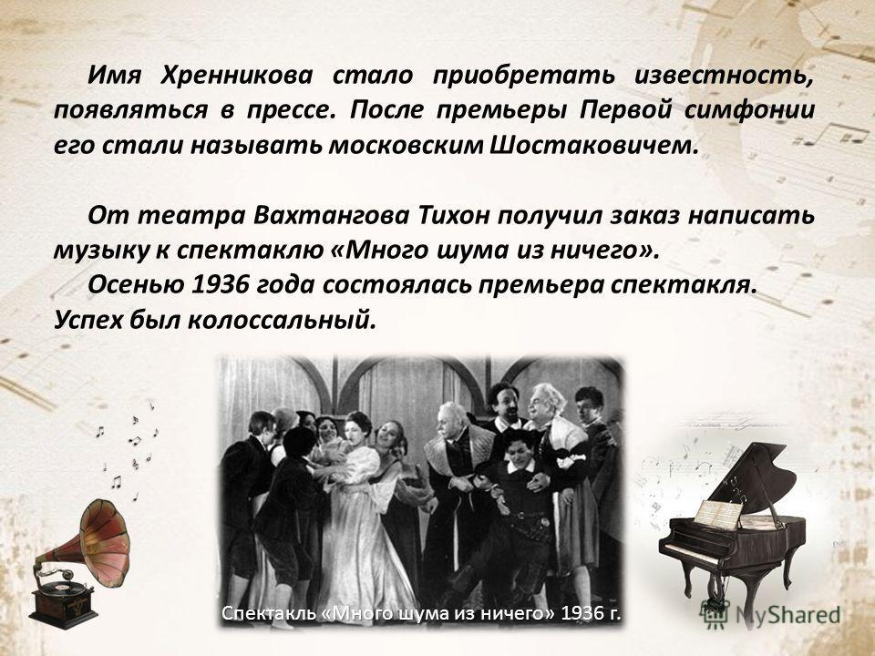 Имя Хренникова стало приобретать известность, появляться в прессе. После премьеры Первой симфонии его стали называть московским Шостаковичем. От театра Вахтангова Тихон получил заказ написать музыку к спектаклю «Много шума из ничего». Осенью 1936 год