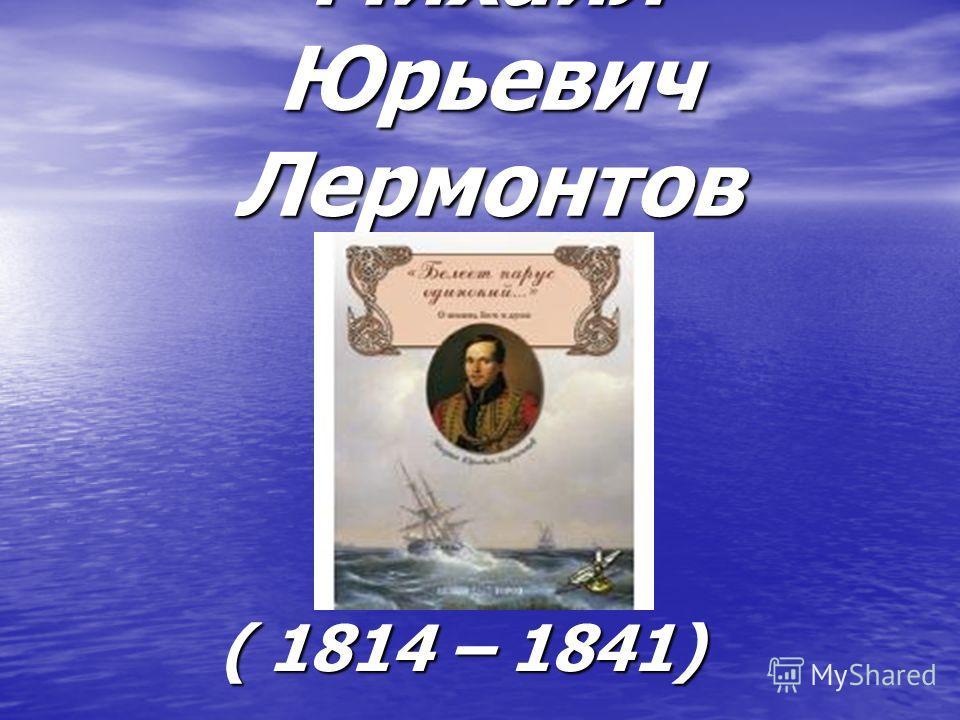 Михаил Юрьевич Лермонтов ( 1814 – 1841)