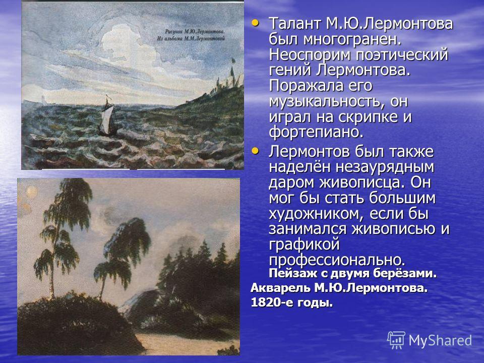 Талант М.Ю.Лермонтова был многогранен. Неоспорим поэтический гений Лермонтова. Поражала его музыкальность, он играл на скрипке и фортепиано. Талант М.Ю.Лермонтова был многогранен. Неоспорим поэтический гений Лермонтова. Поражала его музыкальность, он
