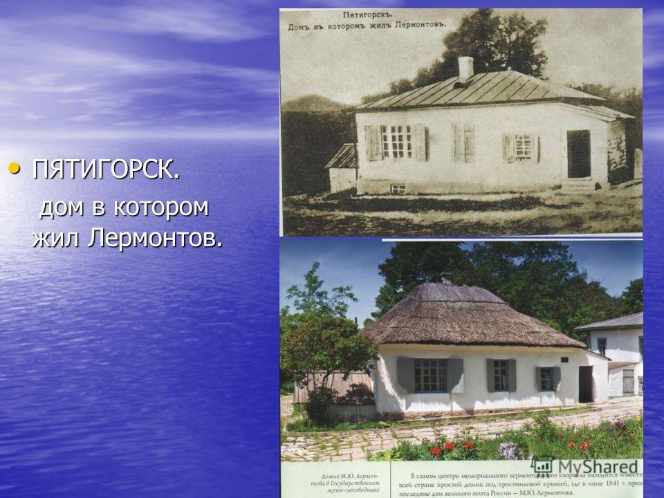 ПЯТИГОРСК. ПЯТИГОРСК. дом в котором жил Лермонтов. дом в котором жил Лермонтов.