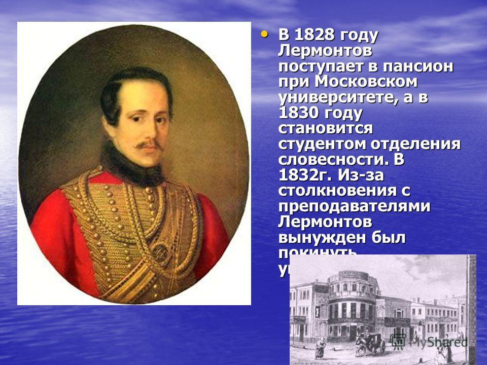 В 1828 году Лермонтов поступает в пансион при Московском университете, а в 1830 году становится студентом отделения словесности. В 1832г. Из-за столкновения с преподавателями Лермонтов вынужден был покинуть университет. В 1828 году Лермонтов поступае