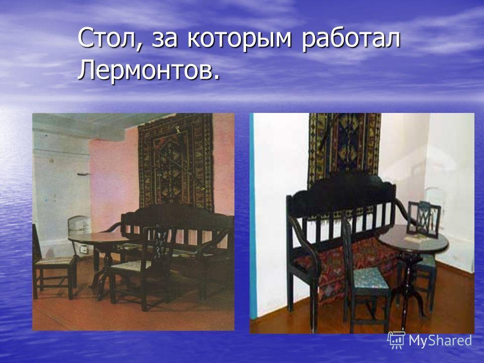 Стол, за которым работал Лермонтов.