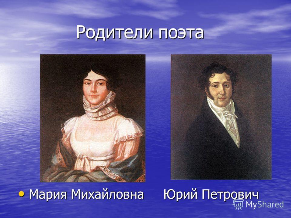 Родители поэта Мария МихайловнаЮрий Петрович Мария МихайловнаЮрий Петрович