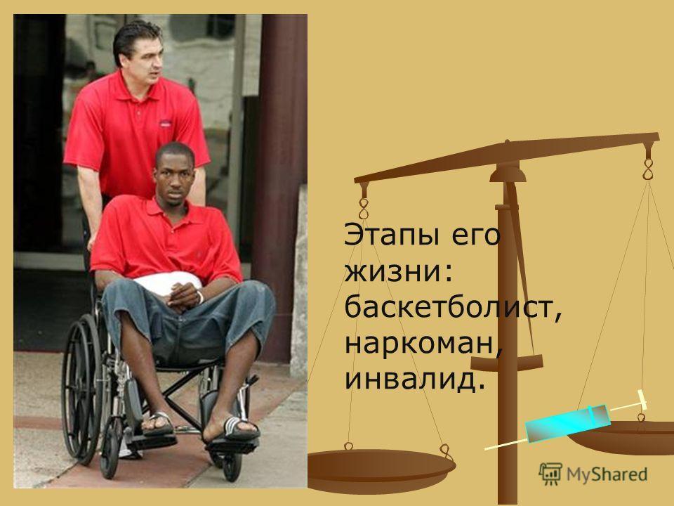 Этапы его жизни: баскетболист, наркоман, инвалид.