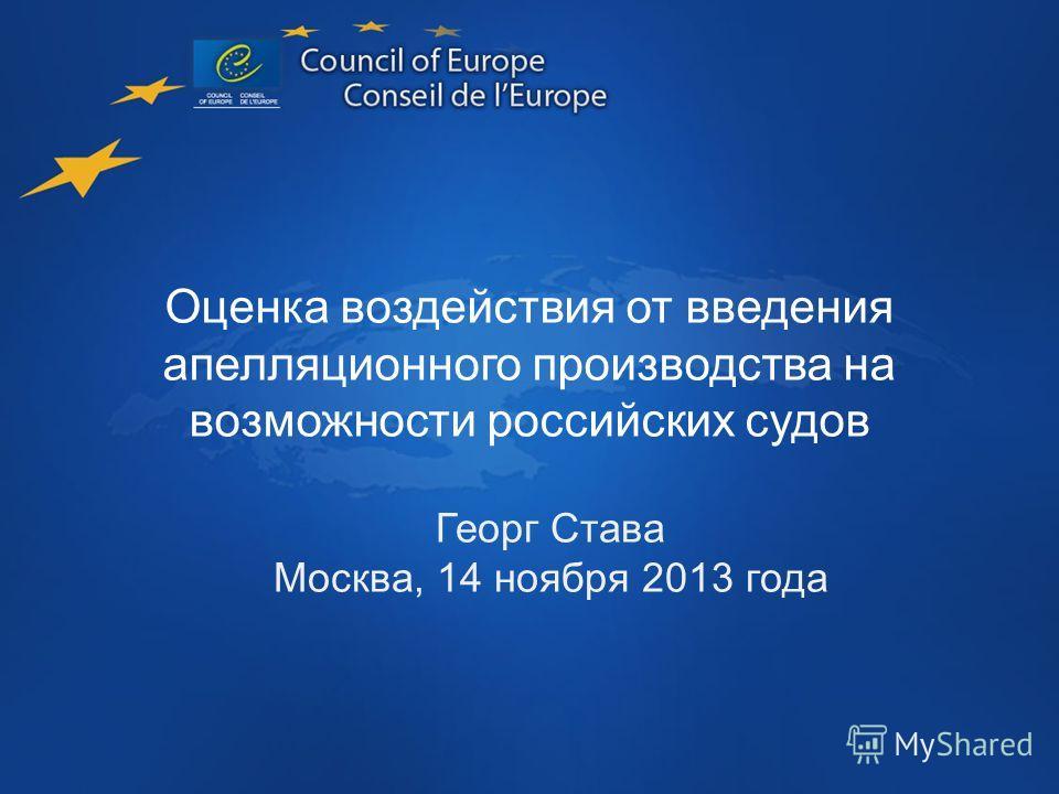 Introducing Appeal Assessing the Impact Оценка воздействия от введения апелляционного производства на возможности российских судов Георг Става Москва, 14 ноября 2013 года