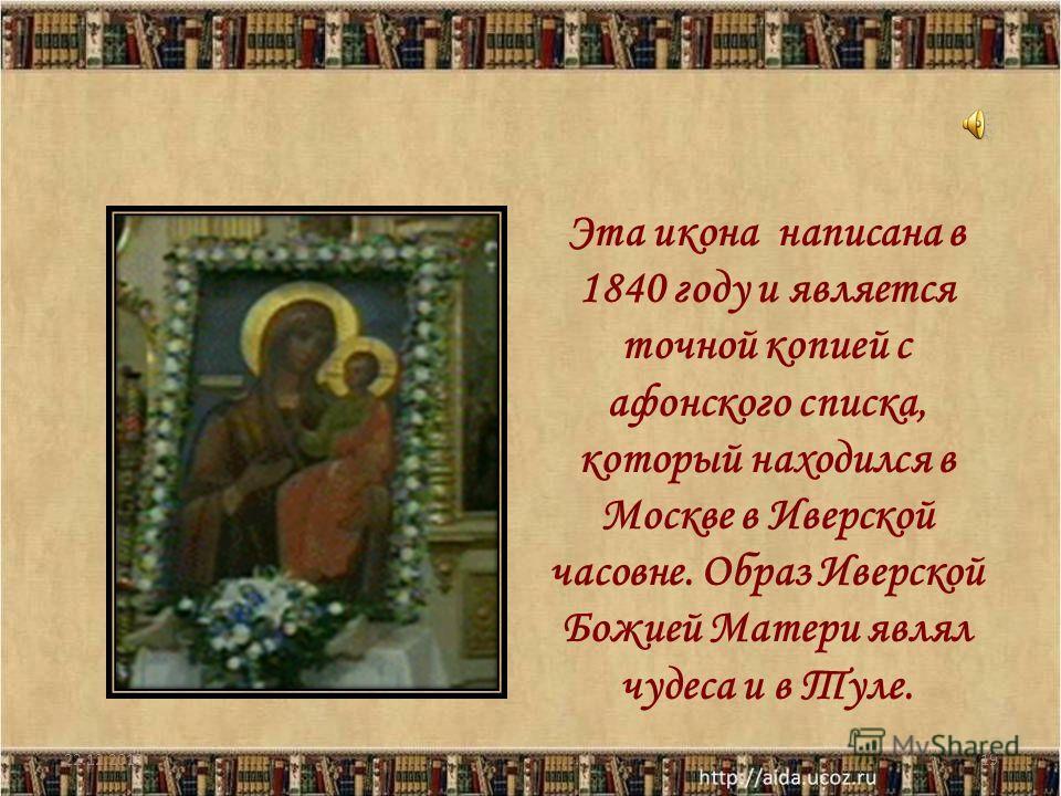 22.12.201319 Эта икона написана в 1840 году и является точной копией с афонского списка, который находился в Москве в Иверской часовне. Образ Иверской Божией Матери являл чудеса и в Туле.