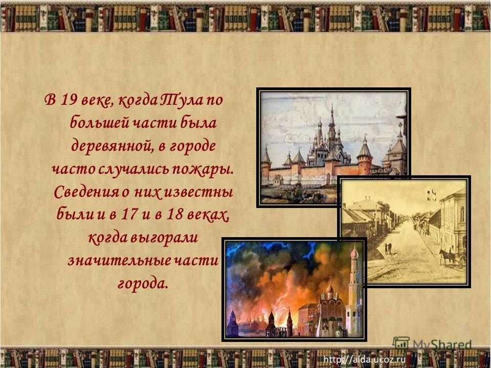 В 19 веке, когда Тула по большей части была деревянной, в городе часто случались пожары. Сведения о них известны были и в 17 и в 18 веках, когда выгорали значительные части города. 22.12.201320