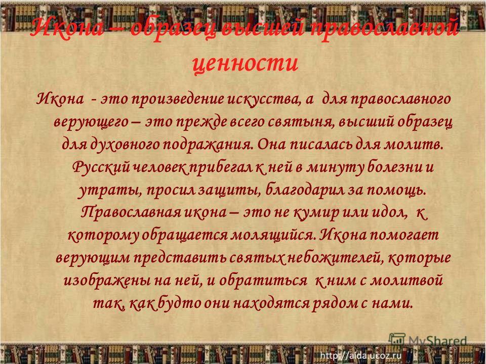 Икона – образец высшей православной ценности Икона - это произведение искусства, а для православного верующего – это прежде всего святыня, высший образец для духовного подражания. Она писалась для молитв. Русский человек прибегал к ней в минуту болез