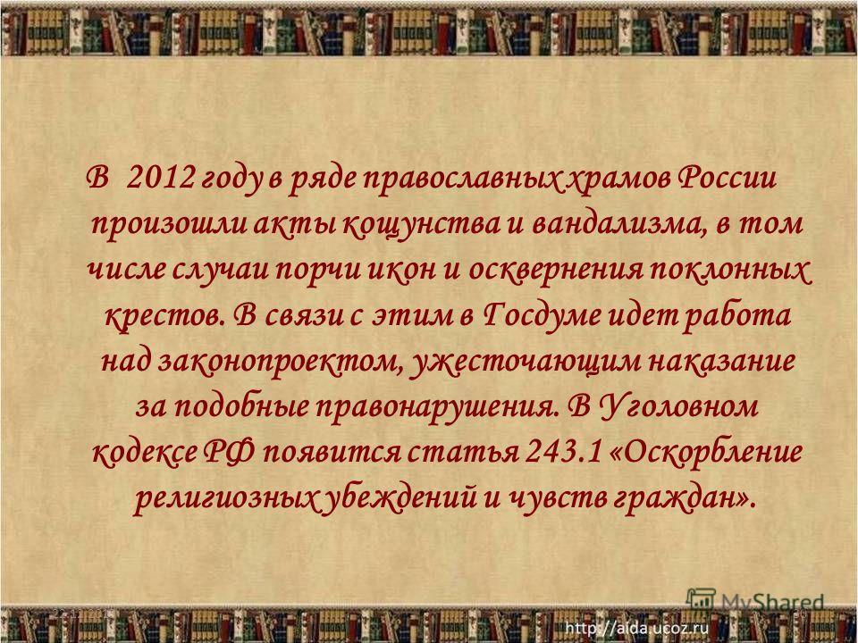 В 2012 году в ряде православных храмов России произошли акты кощунства и вандализма, в том числе случаи порчи икон и осквернения поклонных крестов. В связи с этим в Госдуме идет работа над законопроектом, ужесточающим наказание за подобные правонаруш