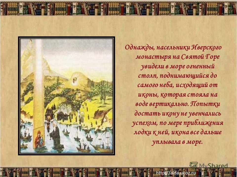 Однажды, насельники Иверского монастыря на Святой Горе увидели в море огненный столп, поднимающийся до самого неба, исходящий от иконы, которая стояла на воде вертикально. Попытки достать икону не увенчались успехом, по мере приближения лодки к ней,