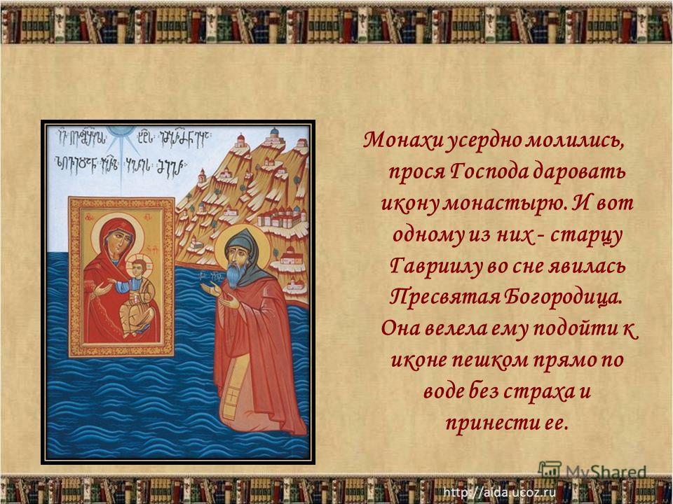 Монахи усердно молились, прося Господа даровать икону монастырю. И вот одному из них - старцу Гавриилу во сне явилась Пресвятая Богородица. Она велела ему подойти к иконе пешком прямо по воде без страха и принести ее. 22.12.20139