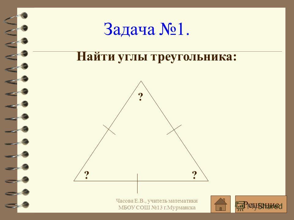 Найти углы треугольника: Задача 1. ?? ? Решение Часова Е.В., учитель математики МБОУ СОШ 13 г.Мурманска