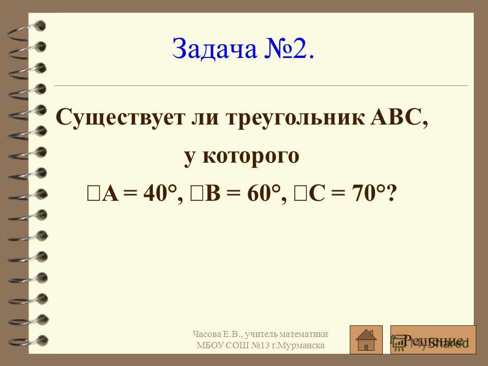 Существует ли треугольник ABC, у которого A = 40°, B = 60°, C = 70°? Задача 2. Решение Часова Е.В., учитель математики МБОУ СОШ 13 г.Мурманска