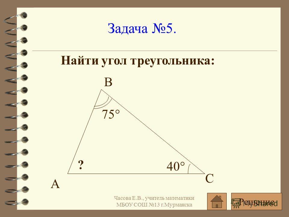 Задача 5. Найти угол треугольника: 75° 40° ? А В С Решение Часова Е.В., учитель математики МБОУ СОШ 13 г.Мурманска