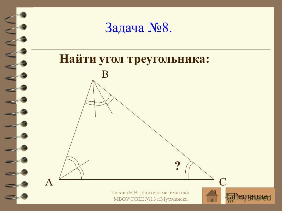 Задача 8. Найти угол треугольника: ? АС В Решение Часова Е.В., учитель математики МБОУ СОШ 13 г.Мурманска