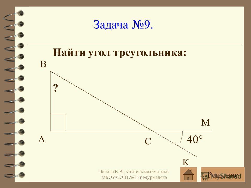 Задача 9. Найти угол треугольника: 40° ? А С В К М Решение Часова Е.В., учитель математики МБОУ СОШ 13 г.Мурманска