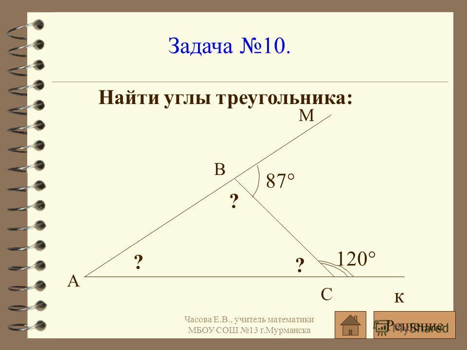 Задача 10. Найти углы треугольника: 120° 87° ? ? ? А С В к М Решение Часова Е.В., учитель математики МБОУ СОШ 13 г.Мурманска