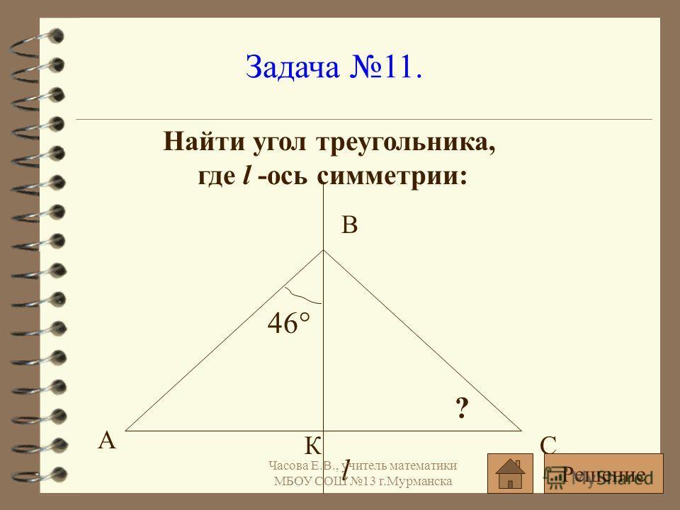 Задача 11. Найти угол треугольника, где l -ось симметрии: l 46° ? А С В К Решение Часова Е.В., учитель математики МБОУ СОШ 13 г.Мурманска