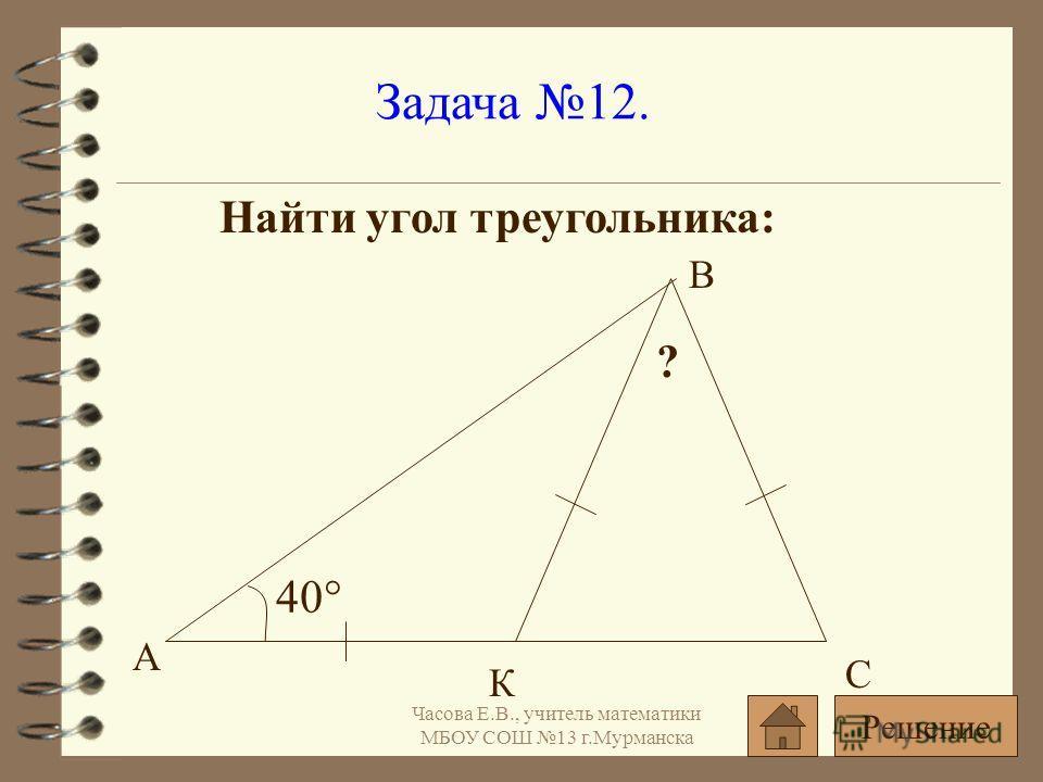 Задача 12. Найти угол треугольника: 40° ? А С В К Решение Часова Е.В., учитель математики МБОУ СОШ 13 г.Мурманска