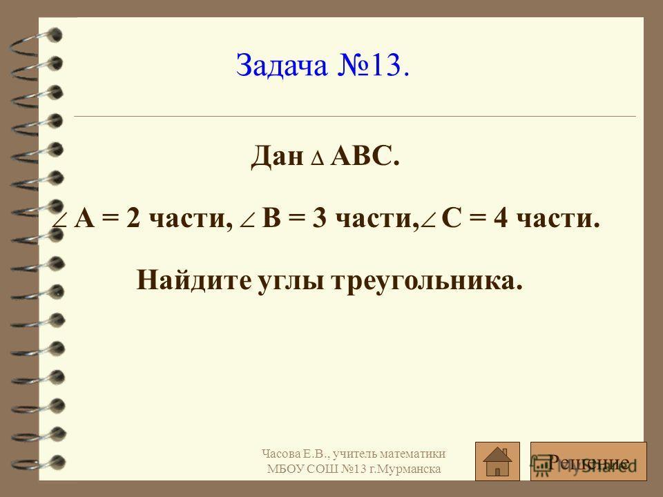 Задача 13. Дан АВС. А = 2 части, В = 3 части, С = 4 части. Найдите углы треугольника. Решение Часова Е.В., учитель математики МБОУ СОШ 13 г.Мурманска