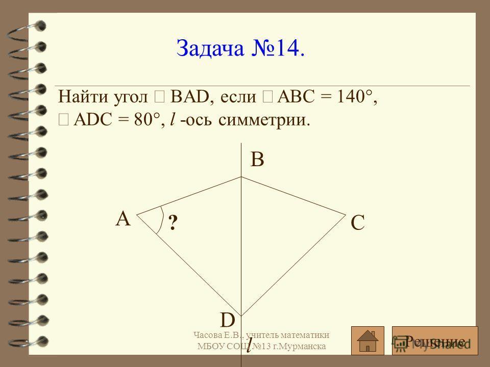 Задача 14. Найти угол BAD, если ABC = 140°, ADC = 80°, l -ось симметрии. ? А l D B C Решение Часова Е.В., учитель математики МБОУ СОШ 13 г.Мурманска