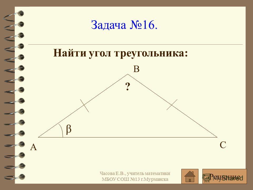 Задача 16. Найти угол треугольника: β ? А С В Решение Часова Е.В., учитель математики МБОУ СОШ 13 г.Мурманска