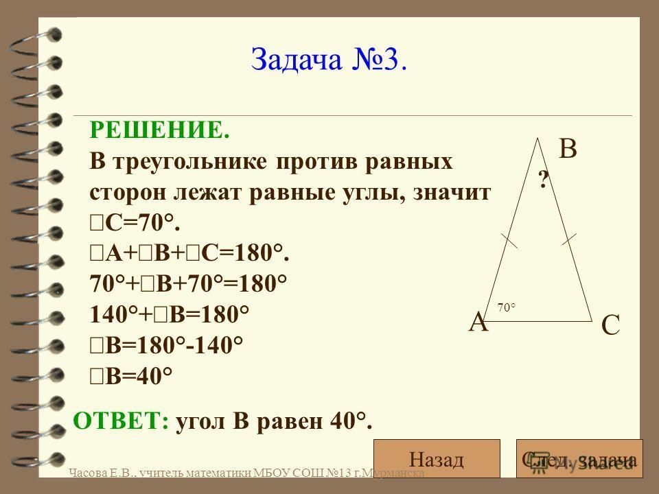 Задача 3. РЕШЕНИЕ. В треугольнике против равных сторон лежат равные углы, значит С=70°. А+ В+ С=180°. 70°+ В+70°=180° 140°+ В=180° В=180°-140° В=40° ОТВЕТ: угол В равен 40°. 70° ? А С В След. задачаНазад Часова Е.В., учитель математики МБОУ СОШ 13 г.