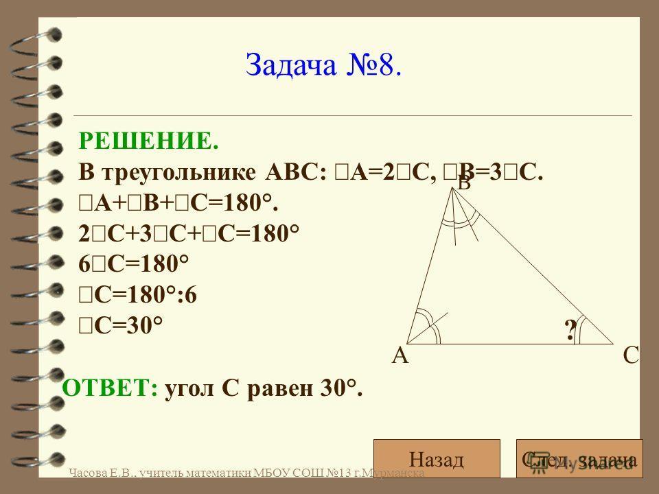 Задача 8. РЕШЕНИЕ. В треугольнике АВС: А=2 С, В=3 С. А+ В+ С=180°. 2 С+3 С+ С=180° 6 С=180° С=180°:6 С=30° ОТВЕТ: угол С равен 30°. ? АС В След. задачаНазад Часова Е.В., учитель математики МБОУ СОШ 13 г.Мурманска