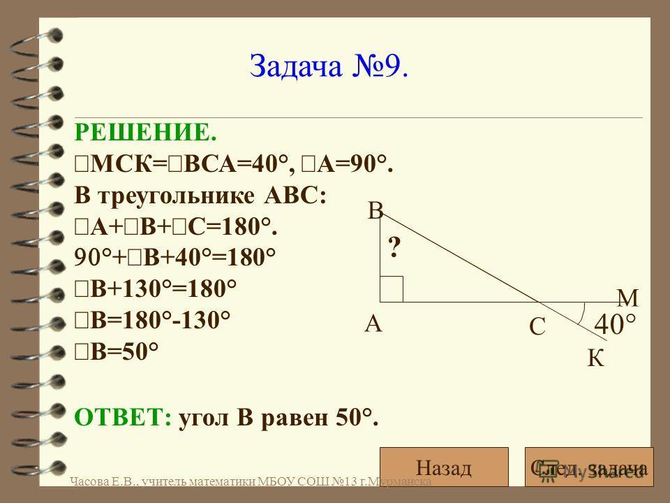Задача 9. РЕШЕНИЕ. МСК= ВСА=40°, А=90°. В треугольнике АВС: А+ В+ С=180°. °+ В+40°=180° В+130°=180° В=180°-130° В=50° ОТВЕТ: угол В равен 50°. 40° ? А С В К М След. задачаНазад Часова Е.В., учитель математики МБОУ СОШ 13 г.Мурманска