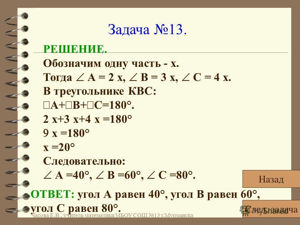 Задача 13. РЕШЕНИЕ. Обозначим одну часть - x. Тогда А = 2 x, В = 3 x, С = 4 x. В треугольнике КВС: А+ В+ С=180°. 2 x+3 x+4 x =180° x =180° x =20° Следовательно: А =40°, В =60°, С =80°. ОТВЕТ: угол А равен 40°, угол В равен 60°, угол С равен 80°. След