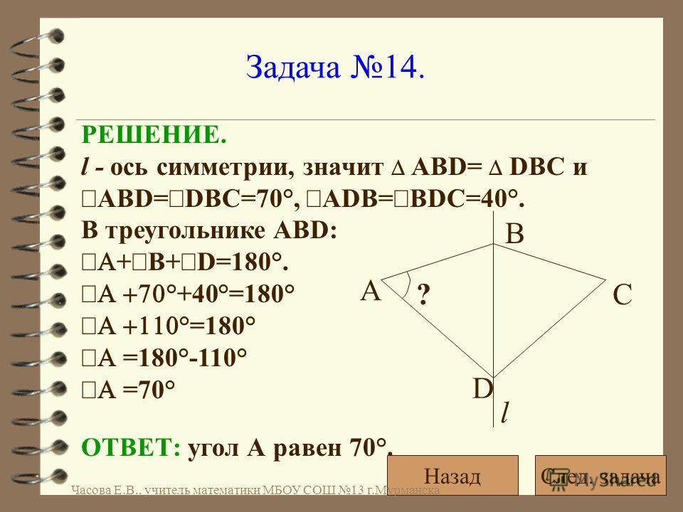 Задача 14. ? А l D B C ОТВЕТ: угол А равен 70°. РЕШЕНИЕ. l - ось симметрии, значит АВD= DВС и ABD= DBC=70°, ADB= BDC=40°. В треугольнике ABD: + В+ D=180°. °+40°=180° °=180° =180°-110° =70° След. задачаНазад Часова Е.В., учитель математики МБОУ СОШ 13