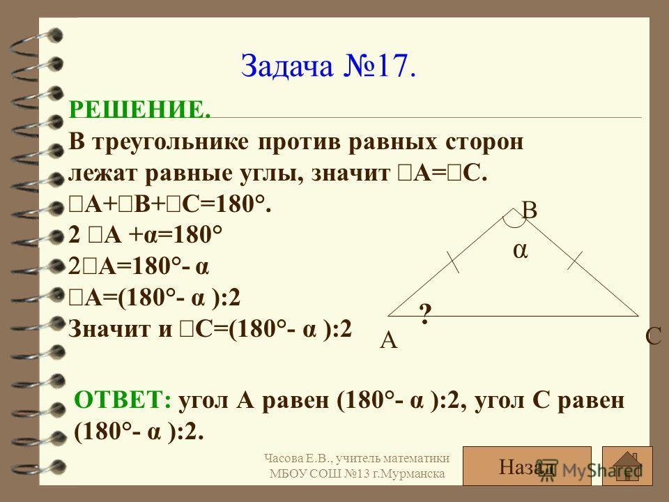 Задача 17. α ? А С В РЕШЕНИЕ. В треугольнике против равных сторон лежат равные углы, значит А= С. А+ В+ С=180°. 2 А +α=180° А=180°- α А=(180°- α ):2 Значит и С=(180°- α ):2 ОТВЕТ: угол А равен (180°- α ):2, угол С равен (180°- α ):2. Назад Часова Е.В