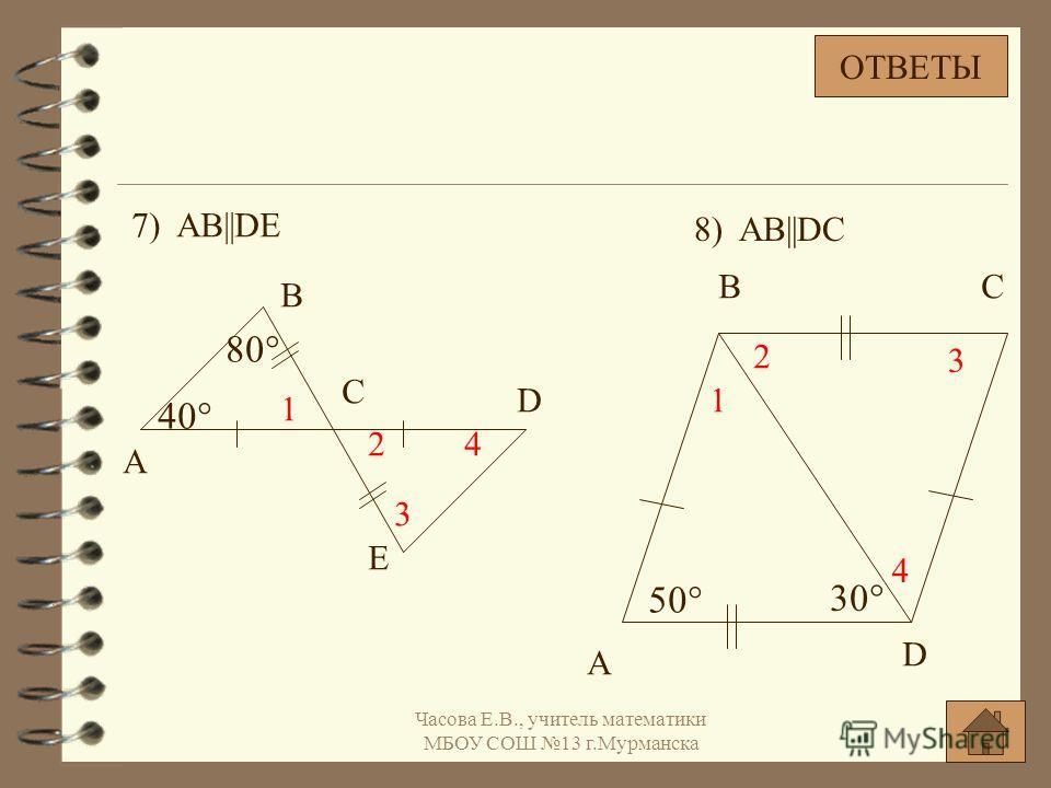 7) AB||DE A B C D E 40° 80° 1 2 3 4 50° 30° A BC D 1 2 3 4 8) AB||DC ОТВЕТЫ Часова Е.В., учитель математики МБОУ СОШ 13 г.Мурманска