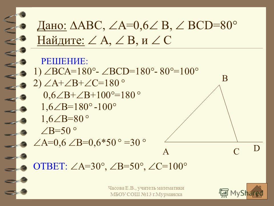 РЕШЕНИЕ: 1) ВСА=180°- BCD=180°- 80°=100° 2) А+ В+ С=180 ° 0,6 В+ В+100°=180 ° 1,6 В=180° -100° 1,6 В=80 ° В=50 ° А=0,6 В=0,6*50 ° =30 ° ОТВЕТ: А=30°, В=50°, С=100° Дано: АВС, А=0,6 В, BCD=80° Найдите: А, В, и С А В С D Часова Е.В., учитель математики