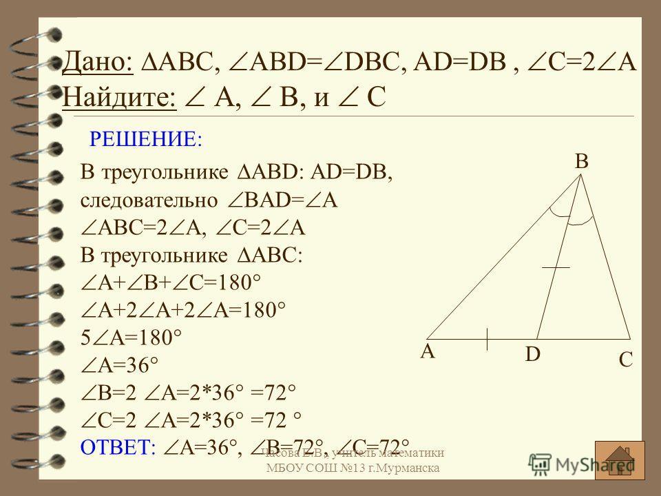 РЕШЕНИЕ: В треугольнике АВD: AD=DB, следовательно BAD= A АBC=2 A, C=2 А В треугольнике АВC: А+ В+ С=180° A+2 A+2 A=180° 5 A=180° A=36° B=2 A=2*36° =72° С=2 А=2*36° =72 ° ОТВЕТ: А=36°, В=72°, С=72° Дано: АВС, АBD= DBC, AD=DB, C=2 А Найдите: А, В, и С