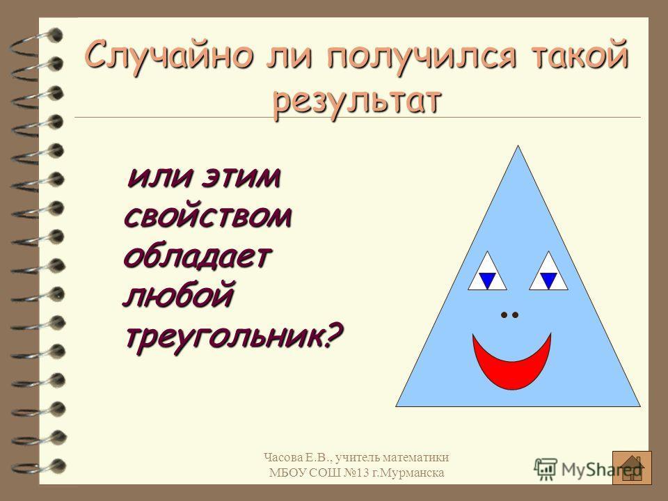 Случайно ли получился такой результат или этим свойством обладает любой треугольник? или этим свойством обладает любой треугольник? Часова Е.В., учитель математики МБОУ СОШ 13 г.Мурманска