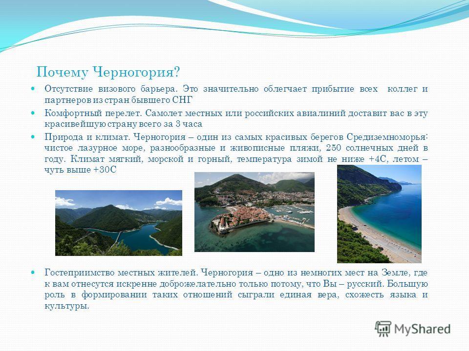 Почему Черногория? Отсутствие визового барьера. Это значительно облегчает прибытие всех коллег и партнеров из стран бывшего СНГ Комфортный перелет. Самолет местных или российских авиалиний доставит вас в эту красивейшую страну всего за 3 часа Природа