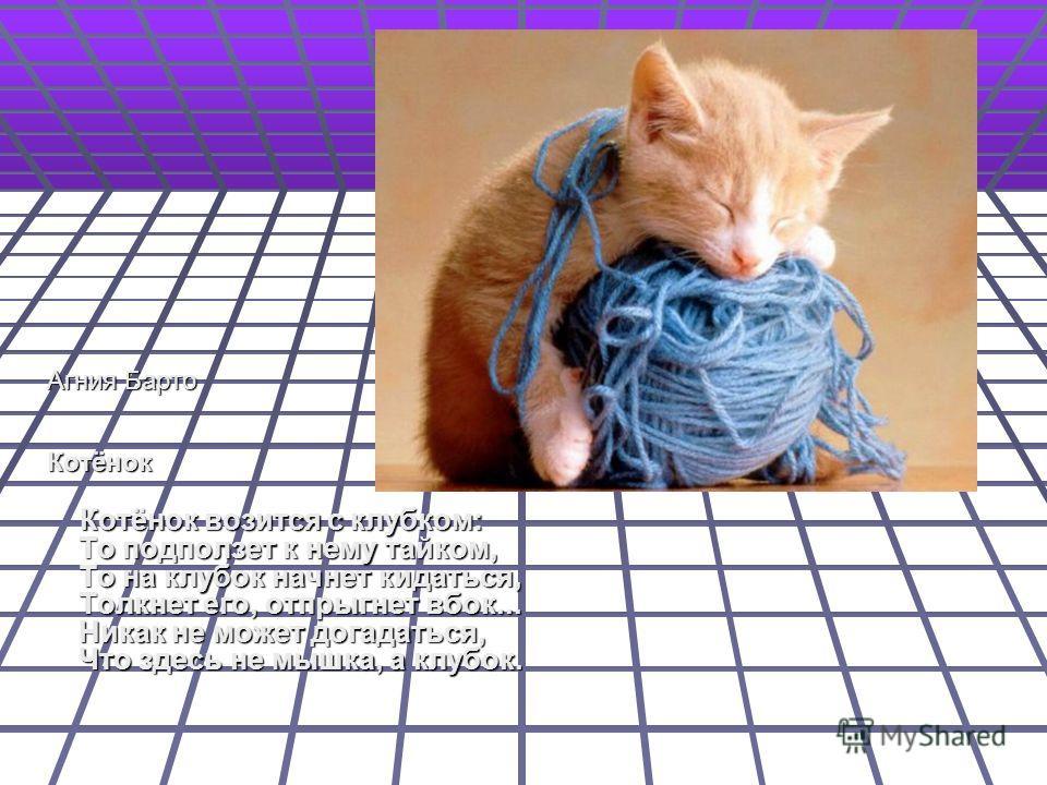 Агния Барто Агния Барто Котёнок Котёнок Котёнок возится с клубком: То подползет к нему тайком, То на клубок начнет кидаться, Толкнет его, отпрыгнет вбок... Hикак не может догадаться, Что здесь не мышка, а клубок. Котёнок возится с клубком: То подполз