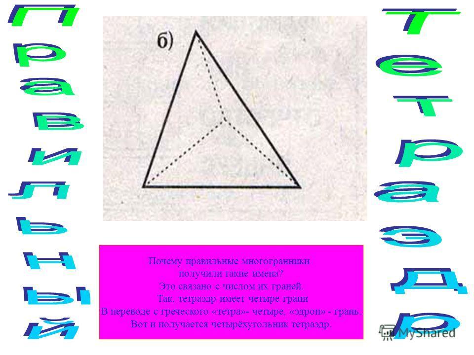 Почему правильные многогранники получили такие имена? Это связано с числом их граней. Так, тетраэдр имеет четыре грани В переводе с греческого «тетра»- четыре, «эдрон» - грань. Вот и получается четырёхугольник тетраэдр.