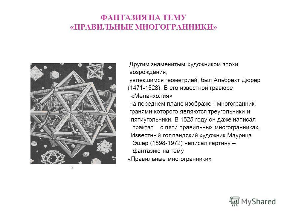 ФАНТАЗИЯ НА ТЕМУ «ПРАВИЛЬНЫЕ МНОГОГРАННИКИ» Другим знаменитым художником эпохи возрождения, увлекшимся геометрией, был Альбрехт Дюрер (1471-1528). В его известной гравюре «Меланхолия» на переднем плане изображен многогранник, гранями которого являютс