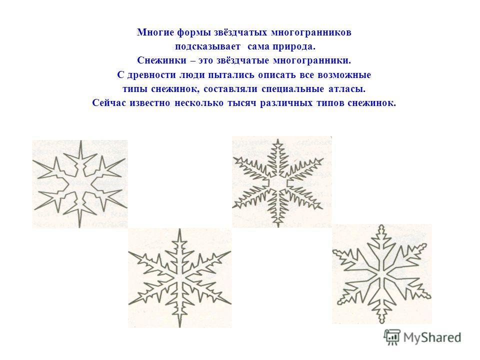 Многие формы звёздчатых многогранников подсказывает сама природа. Снежинки – это звёздчатые многогранники. С древности люди пытались описать все возможные типы снежинок, составляли специальные атласы. Сейчас известно несколько тысяч различных типов с