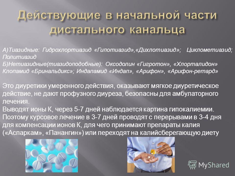 А ) Тиазидные : Гидрохлортиазид « Гипотиазид »,« Дихлотиазид »; Циклометиазид ; Политиазид Б ) Нетиазидные ( тиазидоподобные ): Оксодолин « Гигротон », « Хлорталидон » Клопамид « Бринальдикс »; Индапамид « Индап », « Арифон », « Арифон - ретард » Это