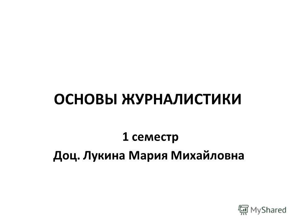 ОСНОВЫ ЖУРНАЛИСТИКИ 1 семестр Доц. Лукина Мария Михайловна