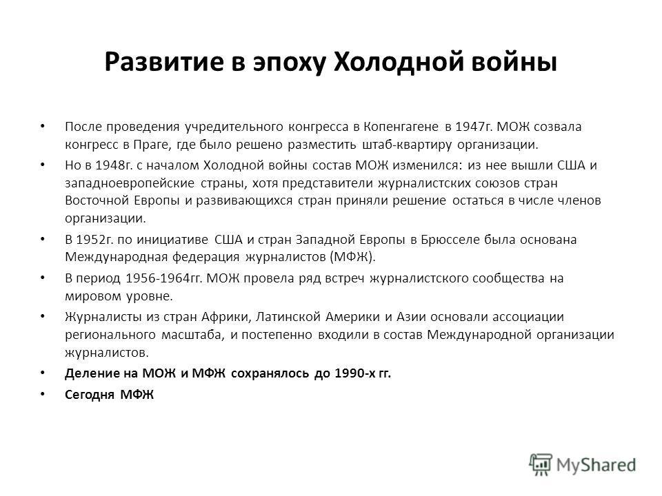 Развитие в эпоху Холодной войны После проведения учредительного конгресса в Копенгагене в 1947г. МОЖ созвала конгресс в Праге, где было решено разместить штаб-квартиру организации. Но в 1948г. с началом Холодной войны состав МОЖ изменился: из нее выш