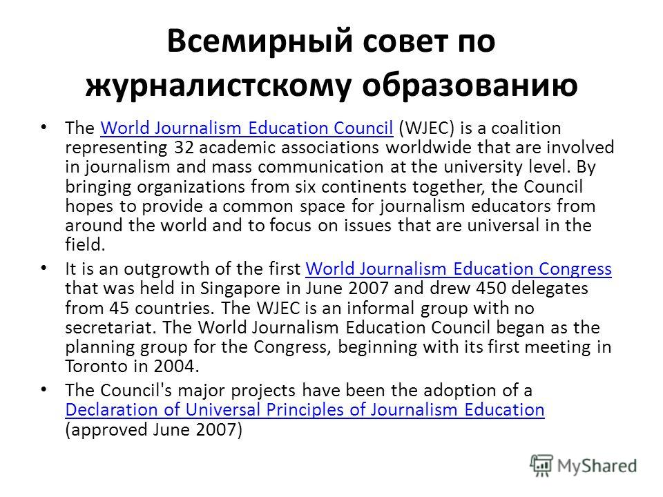 Всемирный совет по журналистскому образованию The World Journalism Education Council (WJEC) is a coalition representing 32 academic associations worldwide that are involved in journalism and mass communication at the university level. By bringing org