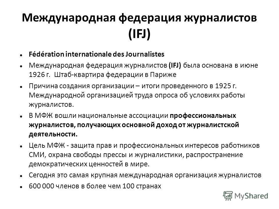 Международная федерация журналистов (IFJ) Fédération internationale des Journalistes Международная федерация журналистов (IFJ) была основана в июне 1926 г. Штаб-квартира федерации в Париже Причина создания организации – итоги проведенного в 1925 г. М