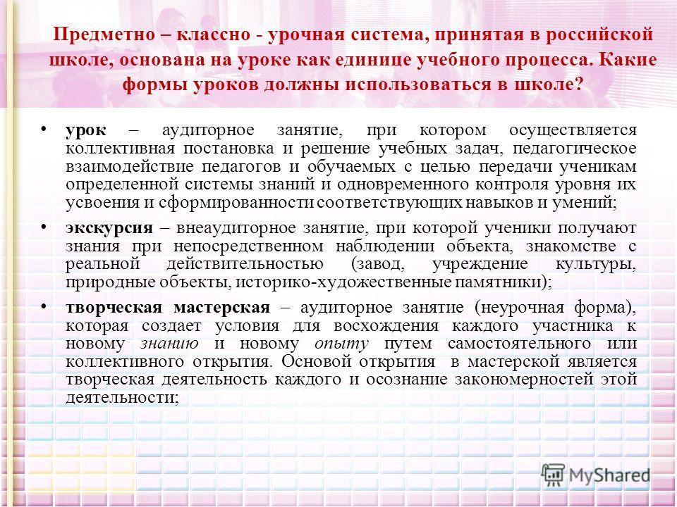 Предметно – классно - урочная система, принятая в российской школе, основана на уроке как единице учебного процесса. Какие формы уроков должны использоваться в школе? урок – аудиторное занятие, при котором осуществляется коллективная постановка и реш