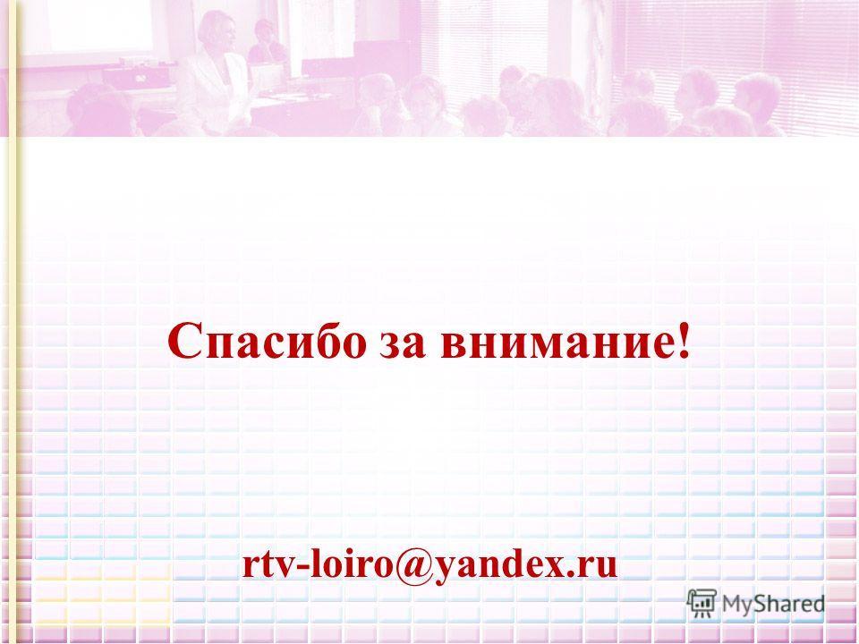 Спасибо за внимание! rtv-loiro@yandex.ru